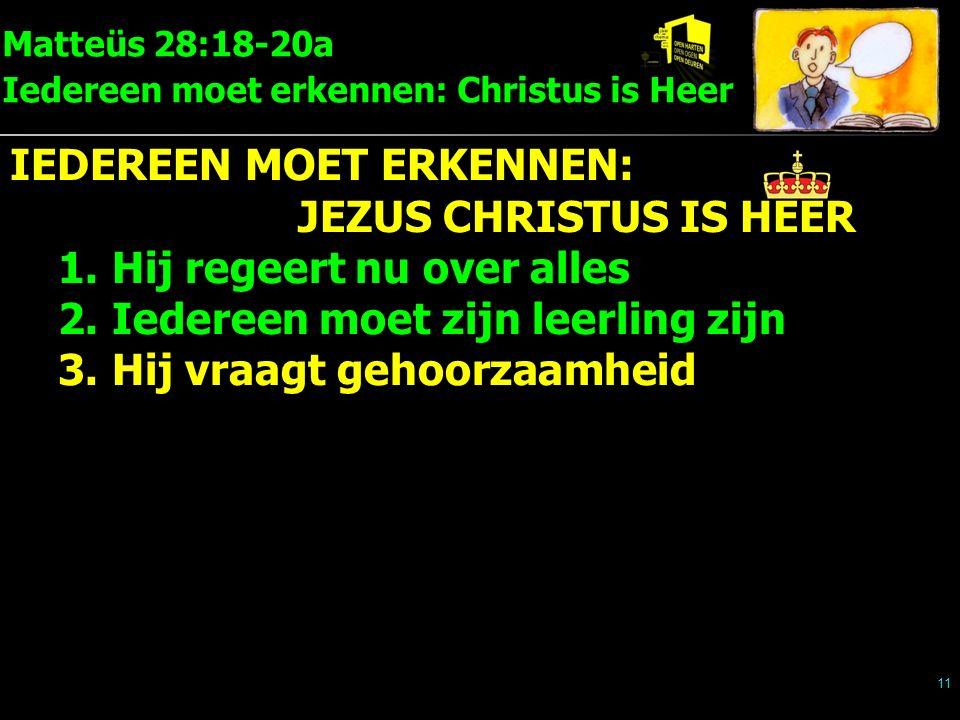 Matteüs 28:18-20a Iedereen moet erkennen: Christus is Heer 11 IEDEREEN MOET ERKENNEN: JEZUS CHRISTUS IS HEER 1.Hij regeert nu over alles 2.Iedereen moet zijn leerling zijn 3.Hij vraagt gehoorzaamheid