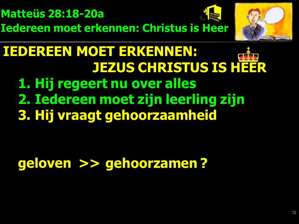 Matteüs 28:18-20a Iedereen moet erkennen: Christus is Heer 12 IEDEREEN MOET ERKENNEN: JEZUS CHRISTUS IS HEER 1.Hij regeert nu over alles 2.Iedereen moet zijn leerling zijn 3.Hij vraagt gehoorzaamheid geloven >> gehoorzamen ?
