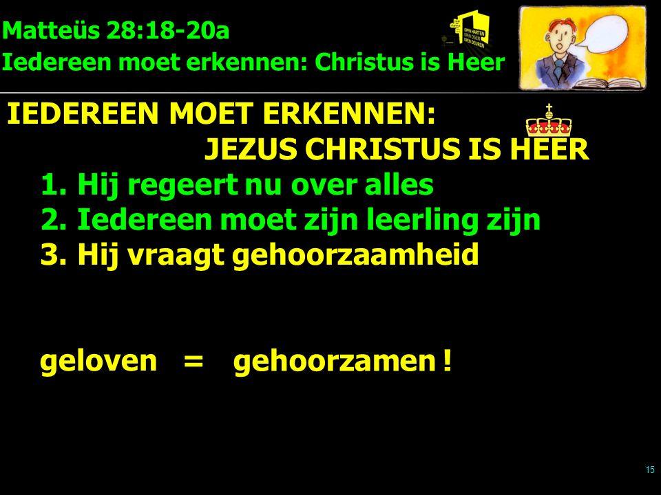 Matteüs 28:18-20a Iedereen moet erkennen: Christus is Heer 15 IEDEREEN MOET ERKENNEN: JEZUS CHRISTUS IS HEER 1.Hij regeert nu over alles 2.Iedereen moet zijn leerling zijn 3.Hij vraagt gehoorzaamheid geloven = gehoorzamen !