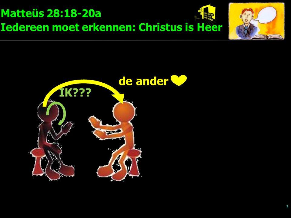 Matteüs 28:18-20a Iedereen moet erkennen: Christus is Heer 4 IK??? de ander voor u, Heer Christus