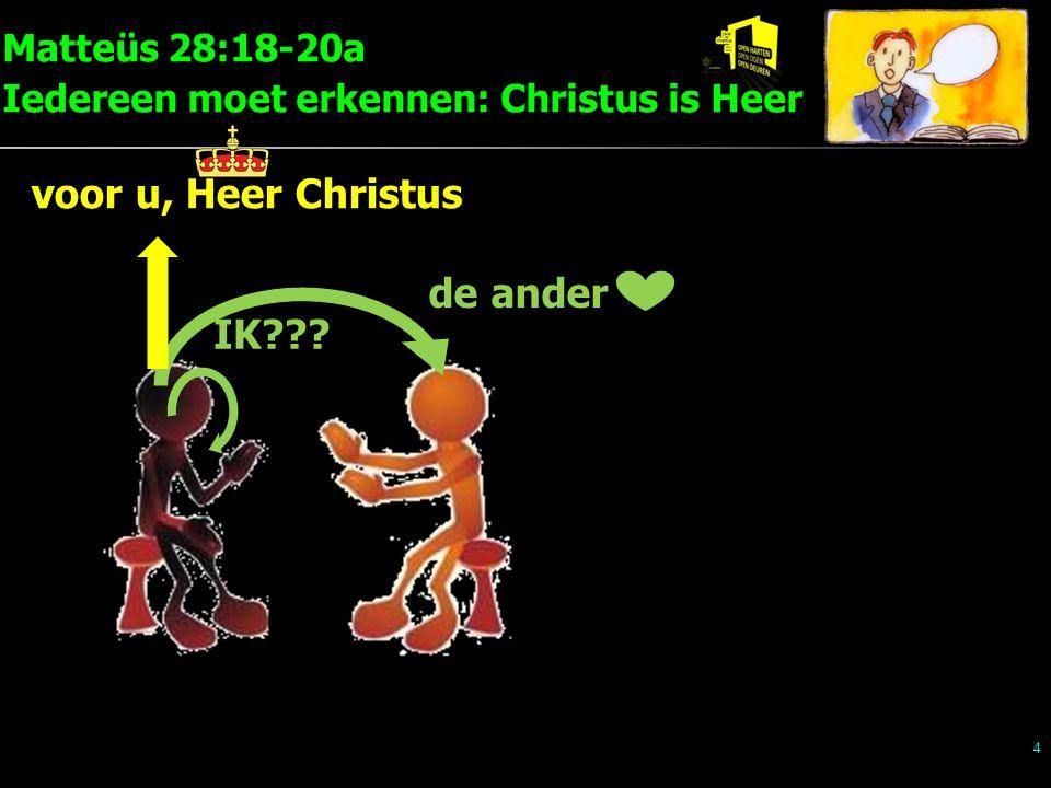 Matteüs 28:18-20a Iedereen moet erkennen: Christus is Heer 4 IK de ander voor u, Heer Christus