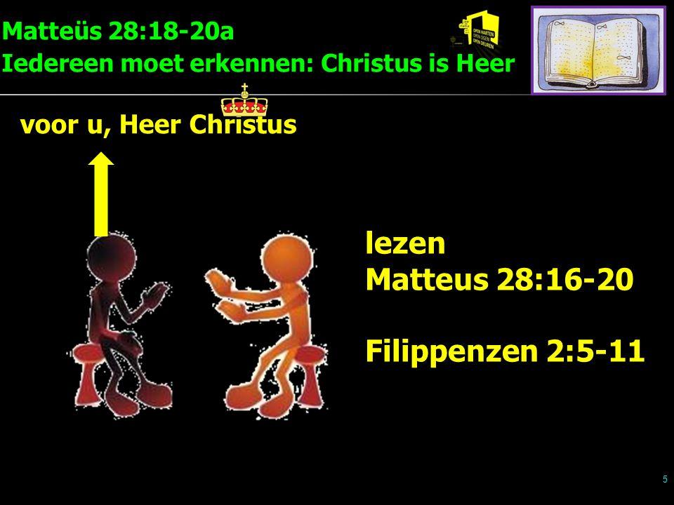 Matteüs 28:18-20a Iedereen moet erkennen: Christus is Heer 5 voor u, Heer Christus lezen Matteus 28:16-20 Filippenzen 2:5-11