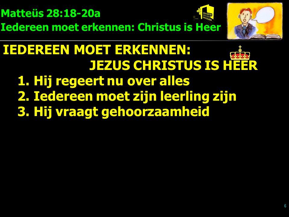 Matteüs 28:18-20a Iedereen moet erkennen: Christus is Heer 6 IEDEREEN MOET ERKENNEN: JEZUS CHRISTUS IS HEER 1.Hij regeert nu over alles 2.Iedereen moet zijn leerling zijn 3.Hij vraagt gehoorzaamheid
