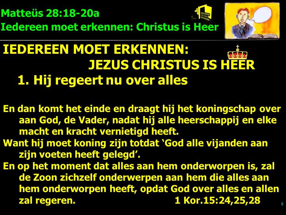 Matteüs 28:18-20a Iedereen moet erkennen: Christus is Heer 9 IEDEREEN MOET ERKENNEN: JEZUS CHRISTUS IS HEER 1.Hij regeert nu over alles