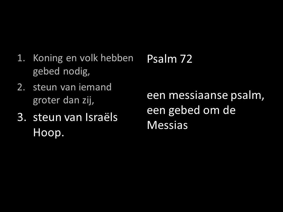 1.Koning en volk hebben gebed nodig, 2.steun van iemand groter dan zij, 3.steun van Israëls Hoop. Psalm 72 een messiaanse psalm, een gebed om de Messi