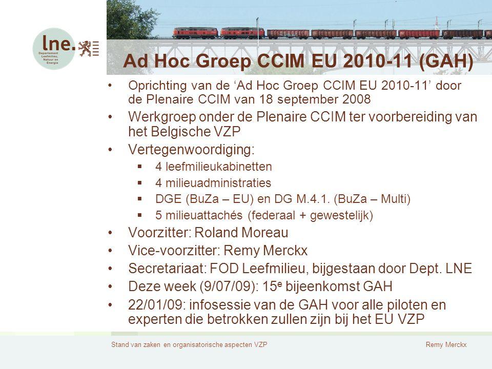 Stand van zaken en organisatorische aspecten VZPRemy Merckx Ad Hoc Groep CCIM EU 2010-11 (GAH) Oprichting van de 'Ad Hoc Groep CCIM EU 2010-11' door de Plenaire CCIM van 18 september 2008 Werkgroep onder de Plenaire CCIM ter voorbereiding van het Belgische VZP Vertegenwoordiging:  4 leefmilieukabinetten  4 milieuadministraties  DGE (BuZa – EU) en DG M.4.1.