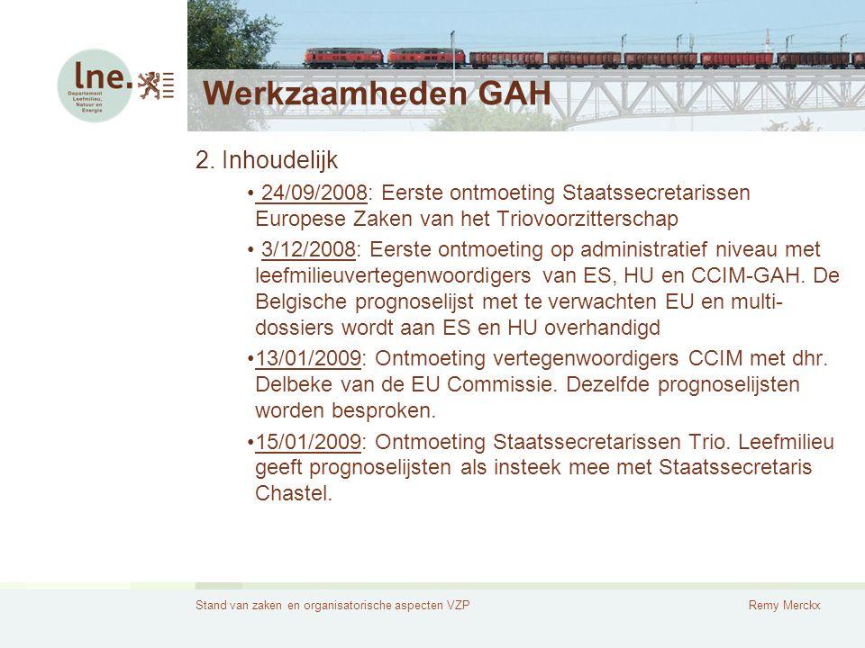 Stand van zaken en organisatorische aspecten VZPRemy Merckx Werkzaamheden GAH 19/02/2009: De Vlaamse prioriteitennota, die een week eerder werd geagendeerd op de Vlaamse Regering, wordt als vertrekpunt gebruikt voor discussie binnen de GAH over BE leefmilieuprioriteiten.