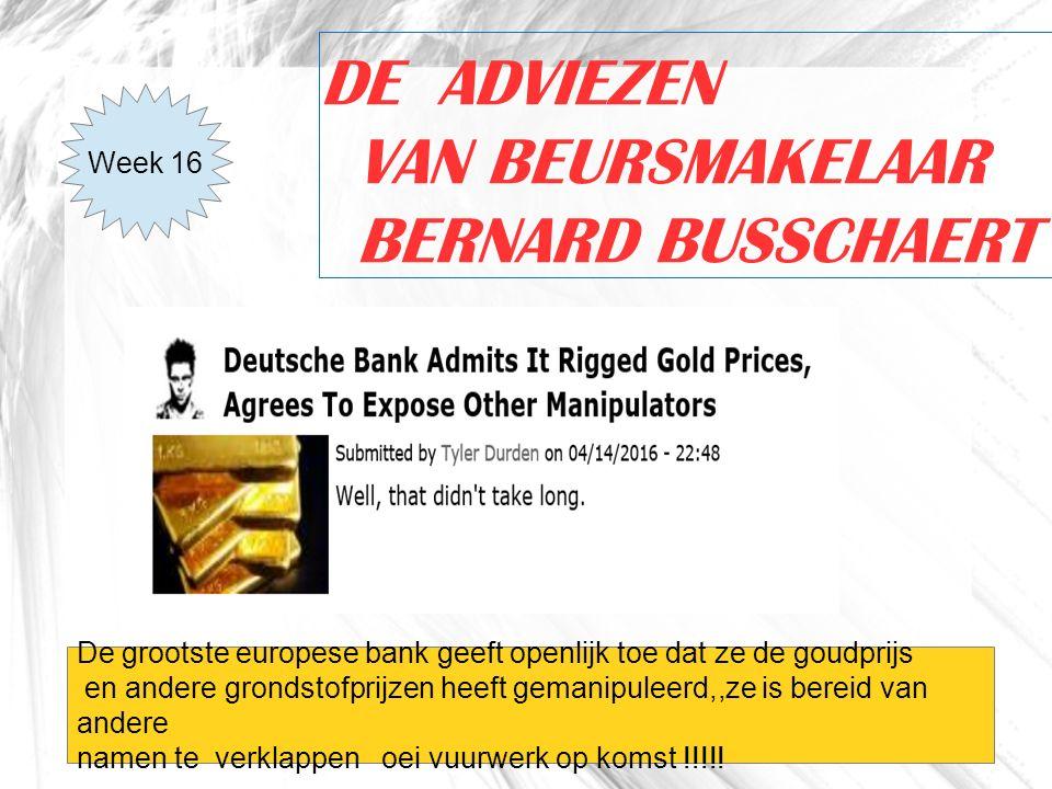 1 DE ADVIEZEN VAN BEURSMAKELAAR BERNARD BUSSCHAERT Week 16 De grootste europese bank geeft openlijk toe dat ze de goudprijs en andere grondstofprijzen heeft gemanipuleerd,,ze is bereid van andere namen te verklappen oei vuurwerk op komst !!!!!