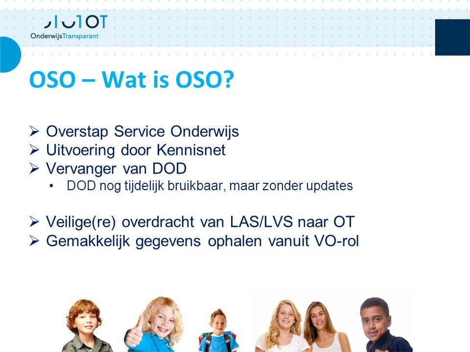  Overstap Service Onderwijs  Uitvoering door Kennisnet  Vervanger van DOD DOD nog tijdelijk bruikbaar, maar zonder updates  Veilige(re) overdracht van LAS/LVS naar OT  Gemakkelijk gegevens ophalen vanuit VO-rol OSO – Wat is OSO