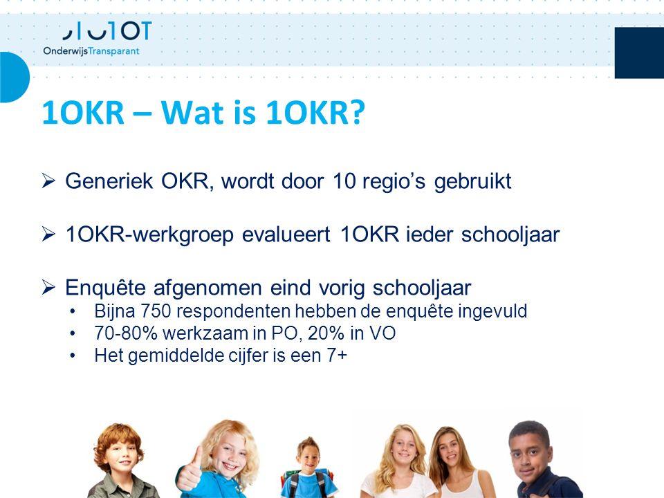  Generiek OKR, wordt door 10 regio's gebruikt  1OKR-werkgroep evalueert 1OKR ieder schooljaar  Enquête afgenomen eind vorig schooljaar Bijna 750 respondenten hebben de enquête ingevuld 70-80% werkzaam in PO, 20% in VO Het gemiddelde cijfer is een 7+ 1OKR – Wat is 1OKR