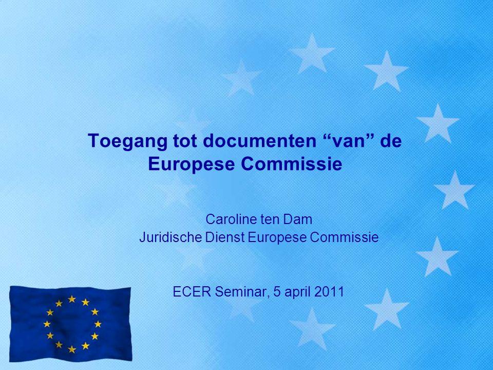 "Toegang tot documenten ""van"" de Europese Commissie Caroline ten Dam Juridische Dienst Europese Commissie ECER Seminar, 5 april 2011"