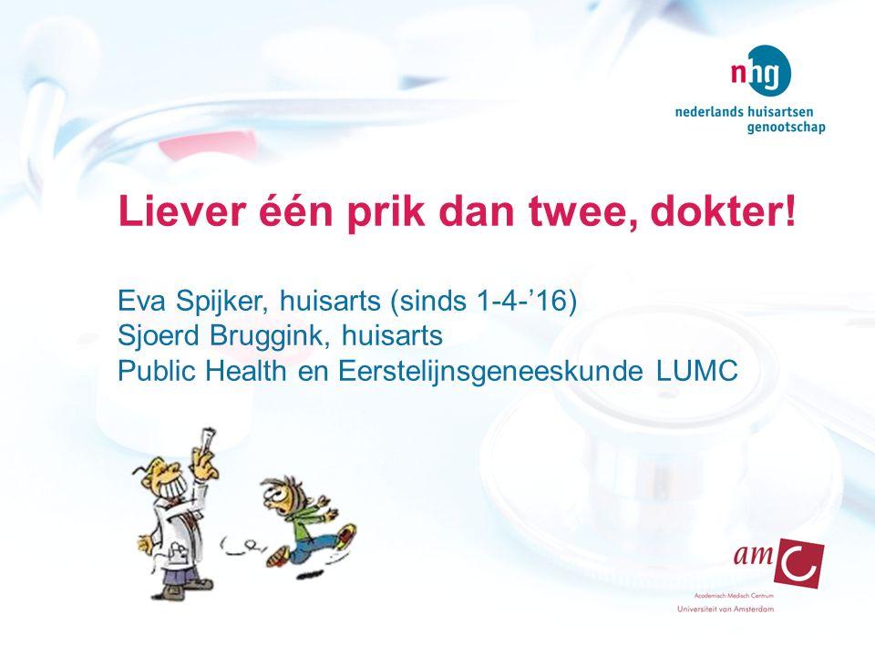 Liever één prik dan twee, dokter! Eva Spijker, huisarts (sinds 1-4-'16) Sjoerd Bruggink, huisarts Public Health en Eerstelijnsgeneeskunde LUMC
