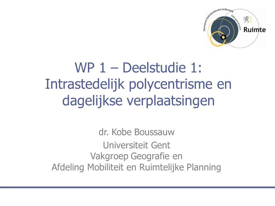 WP 1 – Deelstudie 1: Intrastedelijk polycentrisme en dagelijkse verplaatsingen dr. Kobe Boussauw Universiteit Gent Vakgroep Geografie en Afdeling Mobi