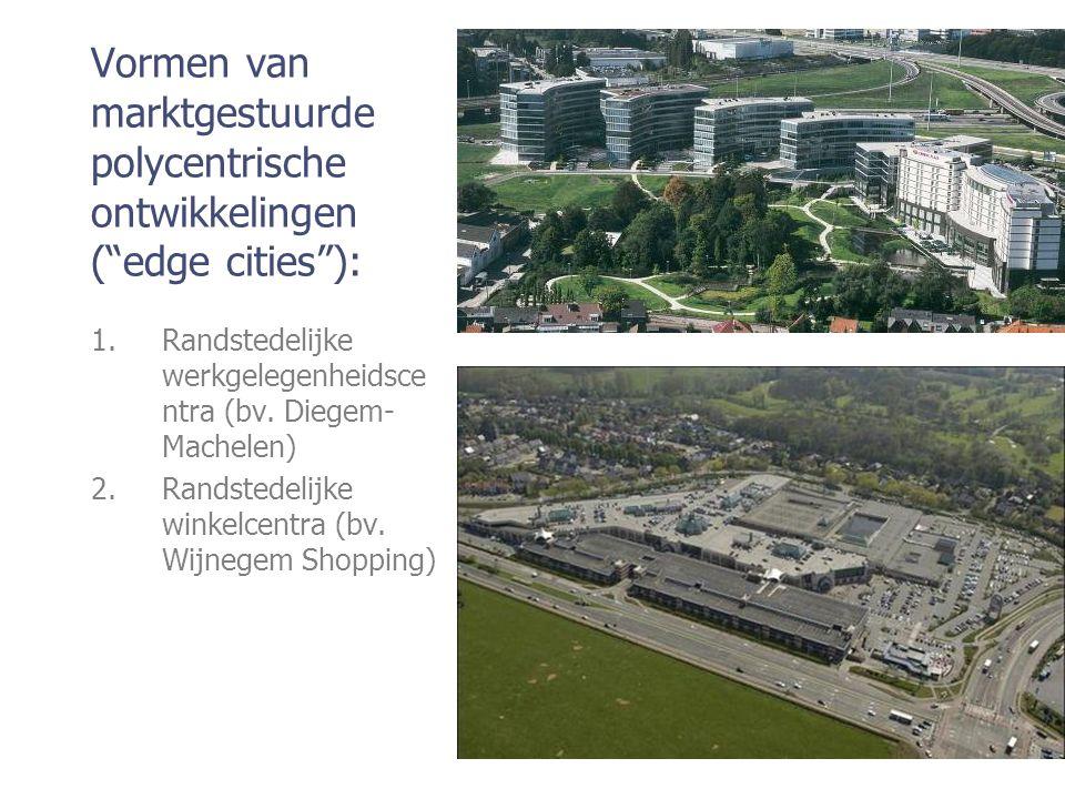 """Vormen van marktgestuurde polycentrische ontwikkelingen (""""edge cities""""): 1.Randstedelijke werkgelegenheidsce ntra (bv. Diegem- Machelen) 2.Randstedeli"""