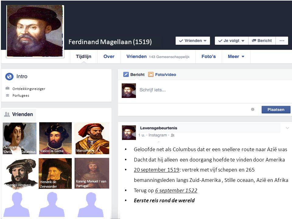 Ferdinand Magellaan (1519) Ontdekkinsreiziger Portugees Ontdekkingsreiziger Hendrik de Zeevaarder Amerigo Vespucci MarcoPolo Koning Manuel I van Portugal Geloofde net als Columbus dat er een snellere route naar Azië was Dacht dat hij alleen een doorgang hoefde te vinden door Amerika 20 september 1519: vertrek met vijf schepen en 265 bemanningsleden langs Zuid-Amerika, Stille oceaan, Azië en Afrika Terug op 6 september 1522 Eerste reis rond de wereld Christophorus 'Christoffel' Columbus Koning Manuel I van Portugal Vasco Da Gama
