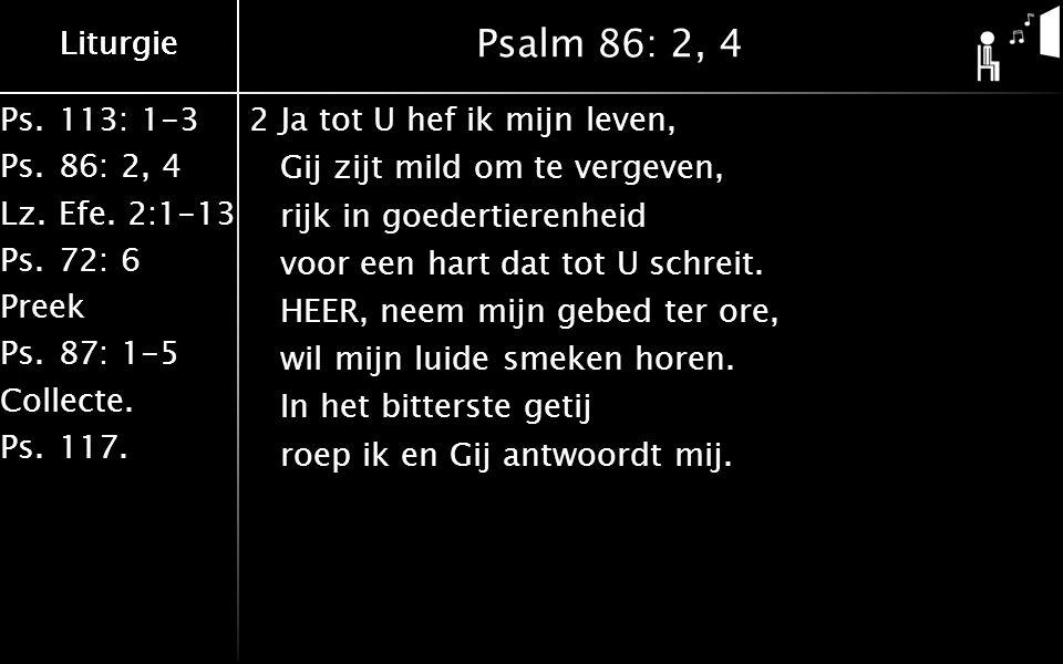 Ps.113: 1-3 Ps.86: 2, 4 Lz.Efe. 2:1-13 Ps.72: 6 Preek Ps.87: 1-5 Collecte. Ps.117. Liturgie Psalm 86: 2, 4 2Ja tot U hef ik mijn leven, Gij zijt mild