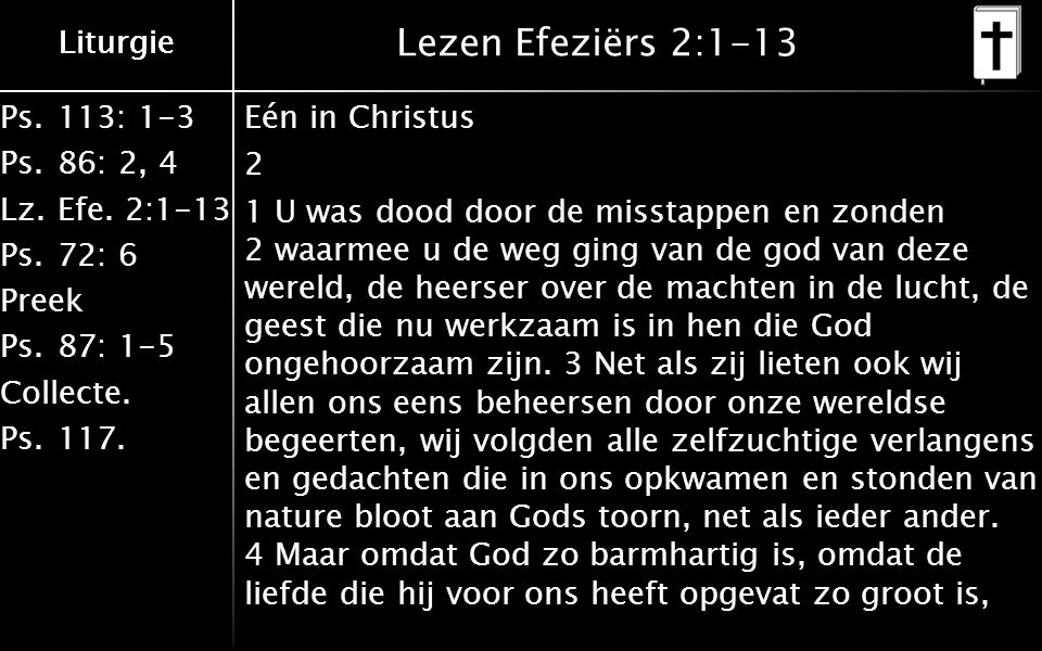 Ps.113: 1-3 Ps.86: 2, 4 Lz.Efe. 2:1-13 Ps.72: 6 Preek Ps.87: 1-5 Collecte. Ps.117. Liturgie Lezen Efeziërs 2:1-13 Eén in Christus 2 1 U was dood door