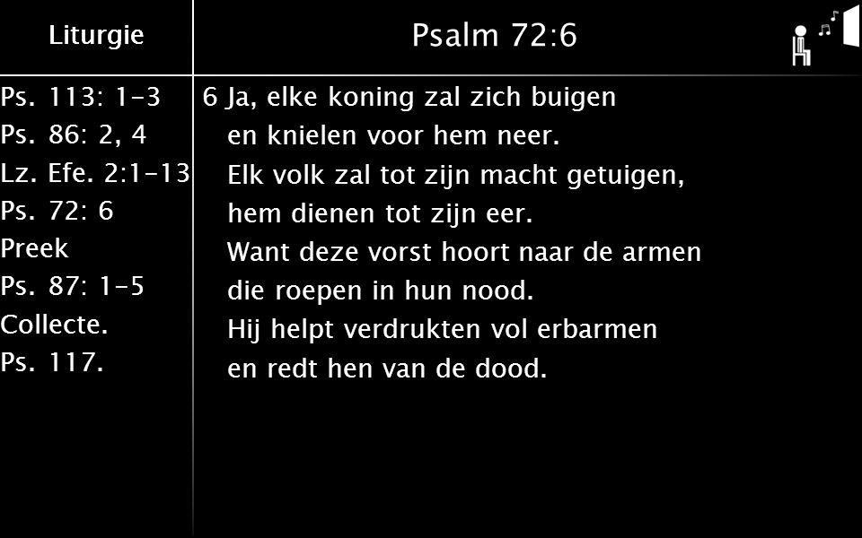 Ps.113: 1-3 Ps.86: 2, 4 Lz.Efe. 2:1-13 Ps.72: 6 Preek Ps.87: 1-5 Collecte. Ps.117. Liturgie Psalm 72:6 6Ja, elke koning zal zich buigen en knielen voo