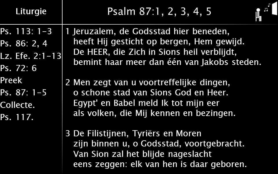 Ps.113: 1-3 Ps.86: 2, 4 Lz.Efe. 2:1-13 Ps.72: 6 Preek Ps.87: 1-5 Collecte. Ps.117. Liturgie Psalm 87:1, 2, 3, 4, 5 1Jeruzalem, de Godsstad hier benede