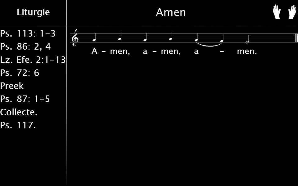 Ps.113: 1-3 Ps.86: 2, 4 Lz.Efe. 2:1-13 Ps.72: 6 Preek Ps.87: 1-5 Collecte. Ps.117. Liturgie Amen A-men, a-men, a-men.