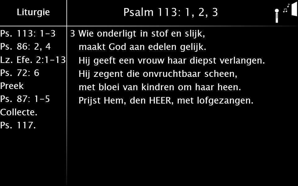 Liturgie Ps.113: 1-3 Ps.86: 2, 4 Lz.Efe. 2:1-13 Ps.72: 6 Preek Ps.87: 1-5 Collecte. Ps.117. Liturgie Psalm 113: 1, 2, 3 3Wie onderligt in stof en slij