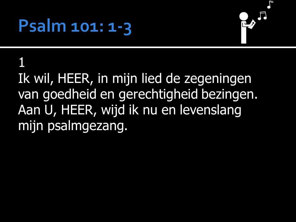 1 Ik wil, HEER, in mijn lied de zegeningen van goedheid en gerechtigheid bezingen. Aan U, HEER, wijd ik nu en levenslang mijn psalmgezang.