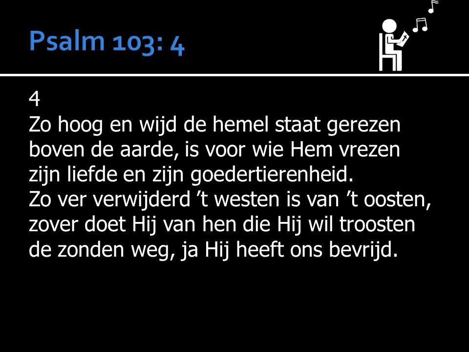 4 Zo hoog en wijd de hemel staat gerezen boven de aarde, is voor wie Hem vrezen zijn liefde en zijn goedertierenheid.