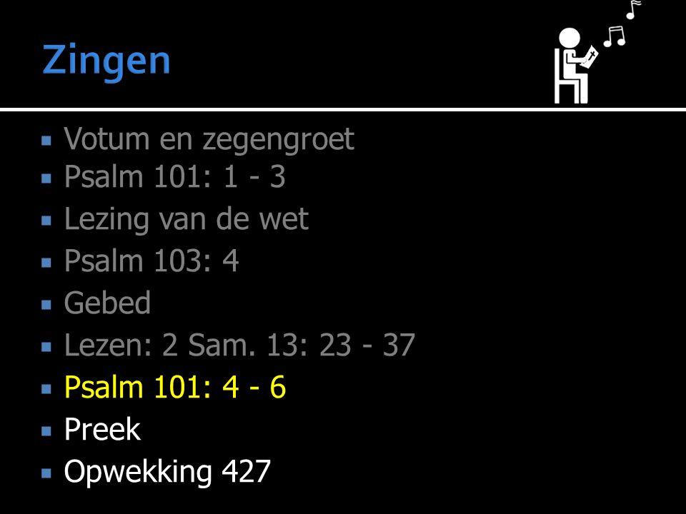  Votum en zegengroet  Psalm 101: 1 - 3  Lezing van de wet  Psalm 103: 4  Gebed  Lezen: 2 Sam.