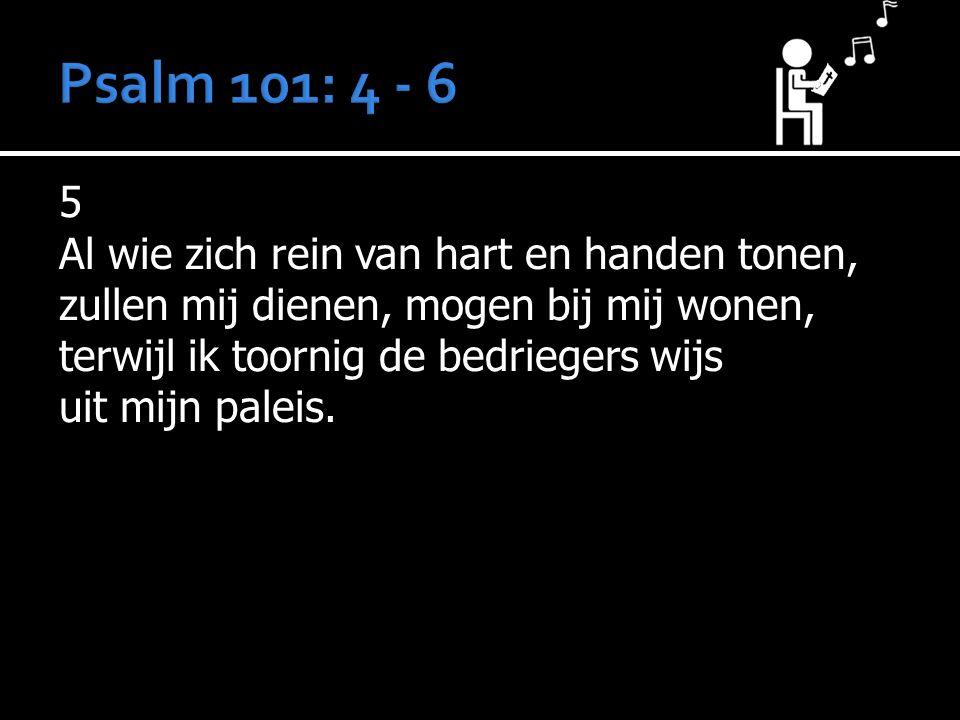 5 Al wie zich rein van hart en handen tonen, zullen mij dienen, mogen bij mij wonen, terwijl ik toornig de bedriegers wijs uit mijn paleis.
