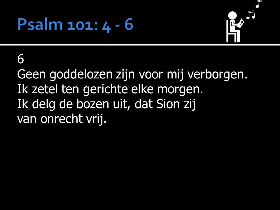 6 Geen goddelozen zijn voor mij verborgen. Ik zetel ten gerichte elke morgen. Ik delg de bozen uit, dat Sion zij van onrecht vrij.