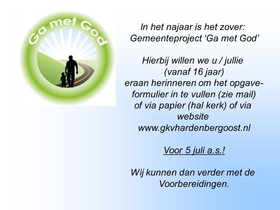 In het najaar is het zover: Gemeenteproject 'Ga met God' Hierbij willen we u / jullie (vanaf 16 jaar) eraan herinneren om het opgave- formulier in te vullen (zie mail) of via papier (hal kerk) of via website www.gkvhardenbergoost.nl Voor 5 juli a.s..