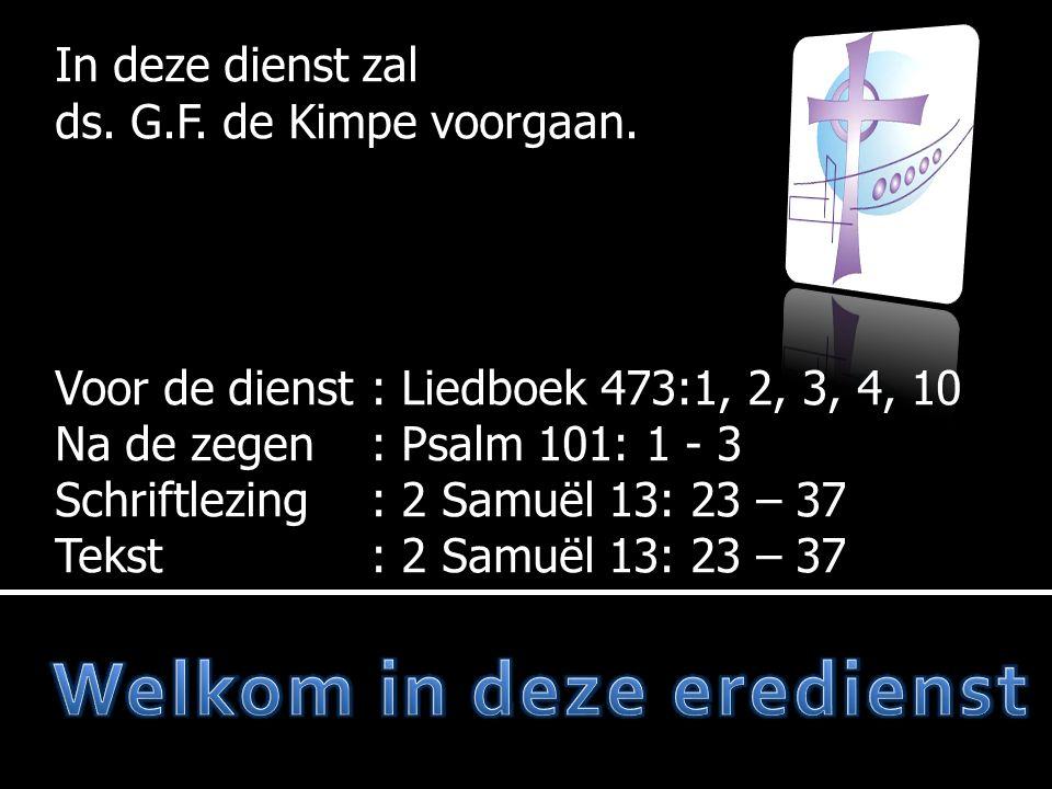 In deze dienst zal ds. G.F. de Kimpe voorgaan. Voor de dienst: Liedboek 473:1, 2, 3, 4, 10 Na de zegen: Psalm 101: 1 - 3 Schriftlezing: 2 Samuël 13: 2