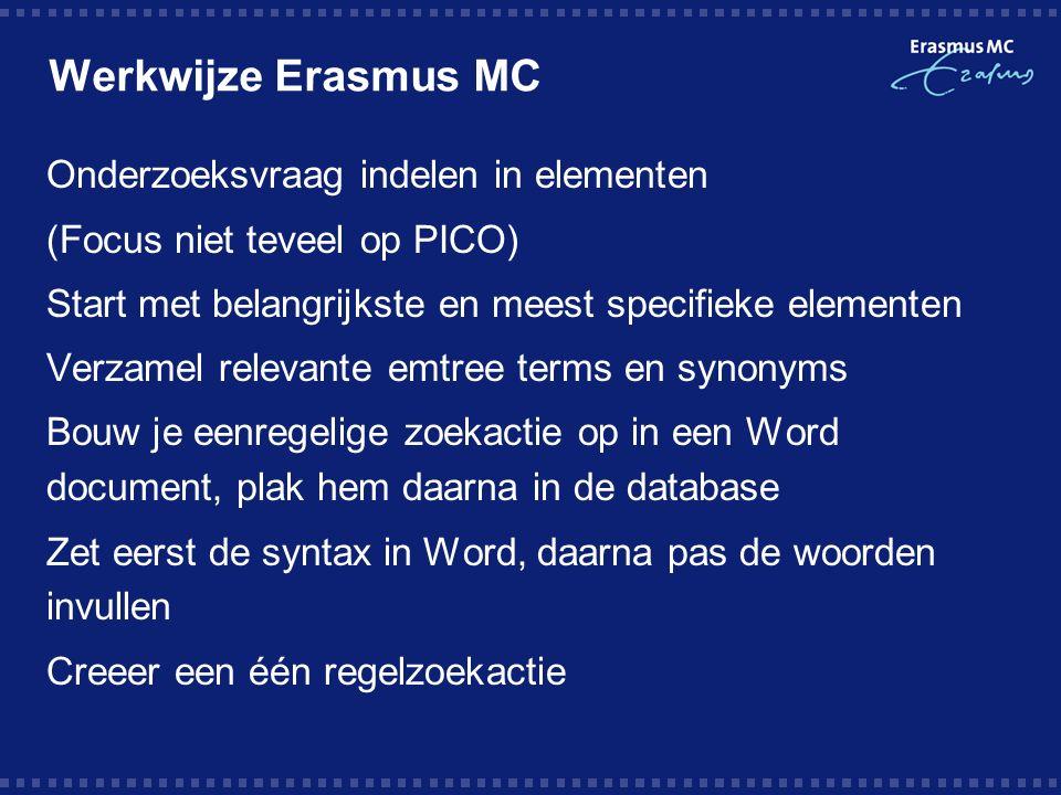 Werkwijze Erasmus MC Onderzoeksvraag indelen in elementen (Focus niet teveel op PICO) Start met belangrijkste en meest specifieke elementen Verzamel relevante emtree terms en synonyms Bouw je eenregelige zoekactie op in een Word document, plak hem daarna in de database Zet eerst de syntax in Word, daarna pas de woorden invullen Creeer een één regelzoekactie