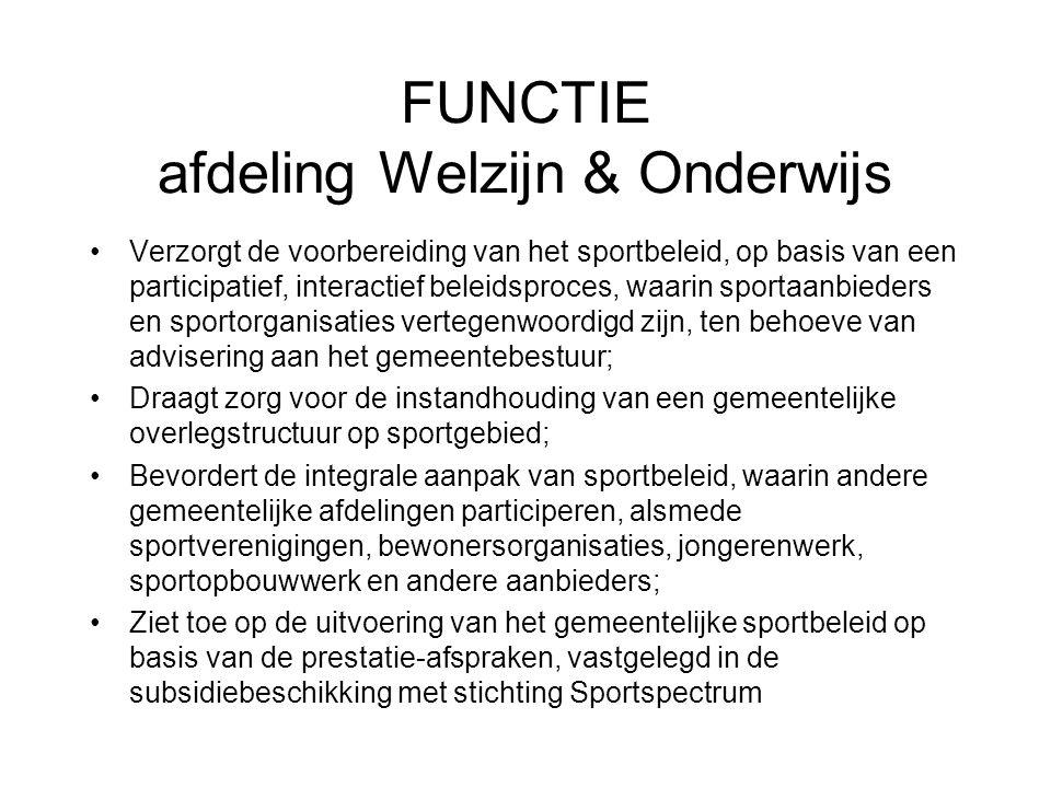 FUNCTIE afdeling Welzijn & Onderwijs Verzorgt de voorbereiding van het sportbeleid, op basis van een participatief, interactief beleidsproces, waarin sportaanbieders en sportorganisaties vertegenwoordigd zijn, ten behoeve van advisering aan het gemeentebestuur; Draagt zorg voor de instandhouding van een gemeentelijke overlegstructuur op sportgebied; Bevordert de integrale aanpak van sportbeleid, waarin andere gemeentelijke afdelingen participeren, alsmede sportverenigingen, bewonersorganisaties, jongerenwerk, sportopbouwwerk en andere aanbieders; Ziet toe op de uitvoering van het gemeentelijke sportbeleid op basis van de prestatie-afspraken, vastgelegd in de subsidiebeschikking met stichting Sportspectrum