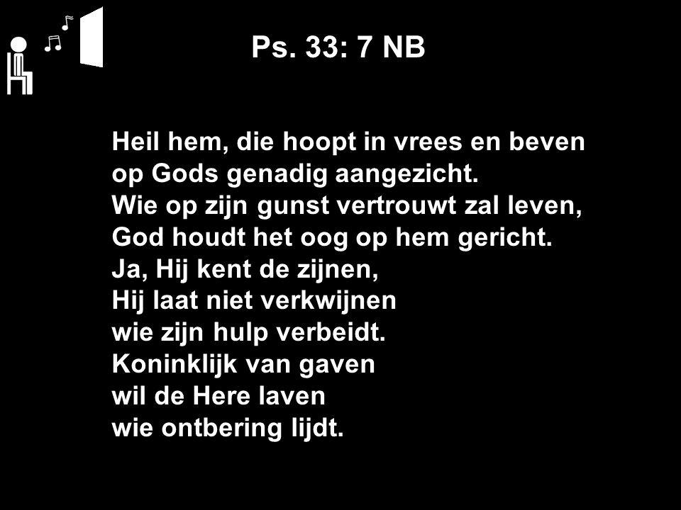 Ps. 33: 7 NB Heil hem, die hoopt in vrees en beven op Gods genadig aangezicht. Wie op zijn gunst vertrouwt zal leven, God houdt het oog op hem gericht