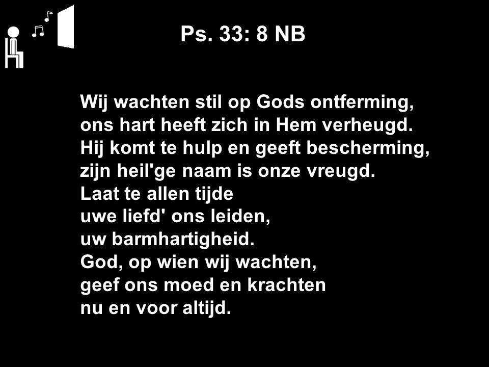 Ps. 33: 8 NB Wij wachten stil op Gods ontferming, ons hart heeft zich in Hem verheugd. Hij komt te hulp en geeft bescherming, zijn heil'ge naam is onz