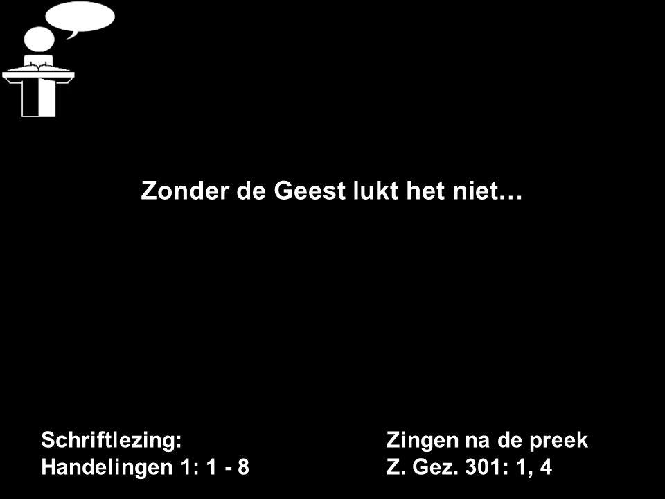 Schriftlezing: Handelingen 1: 1 - 8 Zonder de Geest lukt het niet… Zingen na de preek Z. Gez. 301: 1, 4