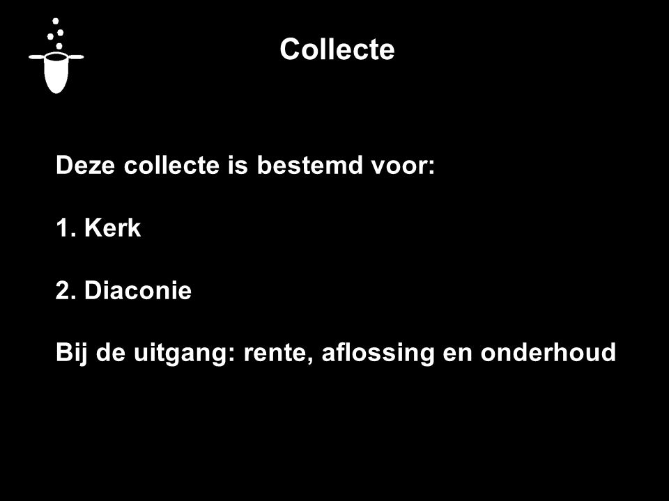 Collecte Deze collecte is bestemd voor: 1. Kerk 2. Diaconie Bij de uitgang: rente, aflossing en onderhoud
