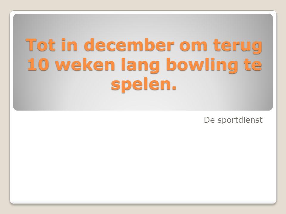 Tot in december om terug 10 weken lang bowling te spelen. De sportdienst