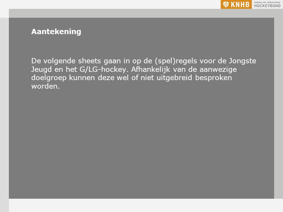 Aantekening De volgende sheets gaan in op de (spel)regels voor de Jongste Jeugd en het G/LG-hockey.