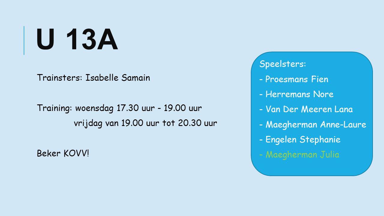 U 13A Trainsters: Isabelle Samain Training: woensdag 17.30 uur - 19.00 uur vrijdag van 19.00 uur tot 20.30 uur Beker KOVV.