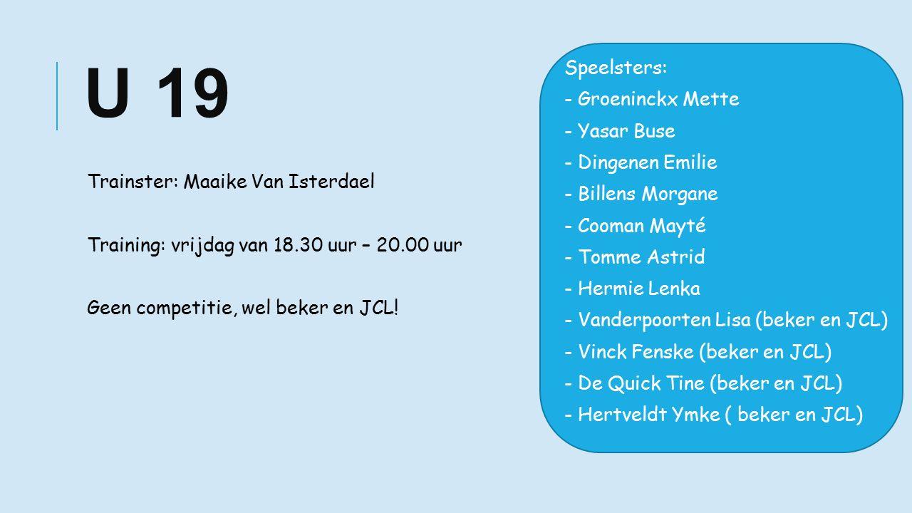 U 19 Trainster: Maaike Van Isterdael Training: vrijdag van 18.30 uur – 20.00 uur Geen competitie, wel beker en JCL.