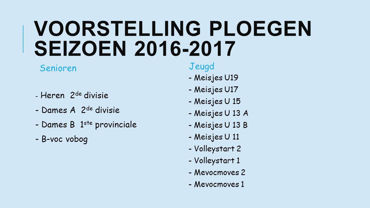 VOORSTELLING PLOEGEN SEIZOEN 2016-2017 Senioren - Heren 2 de divisie - Dames A 2 de divisie - Dames B 1 ste provinciale - B-voc vobog Jeugd - Meisjes U19 - Meisjes U17 - Meisjes U 15 - Meisjes U 13 A - Meisjes U 13 B - Meisjes U 11 - Volleystart 2 - Volleystart 1 - Mevocmoves 2 - Mevocmoves 1