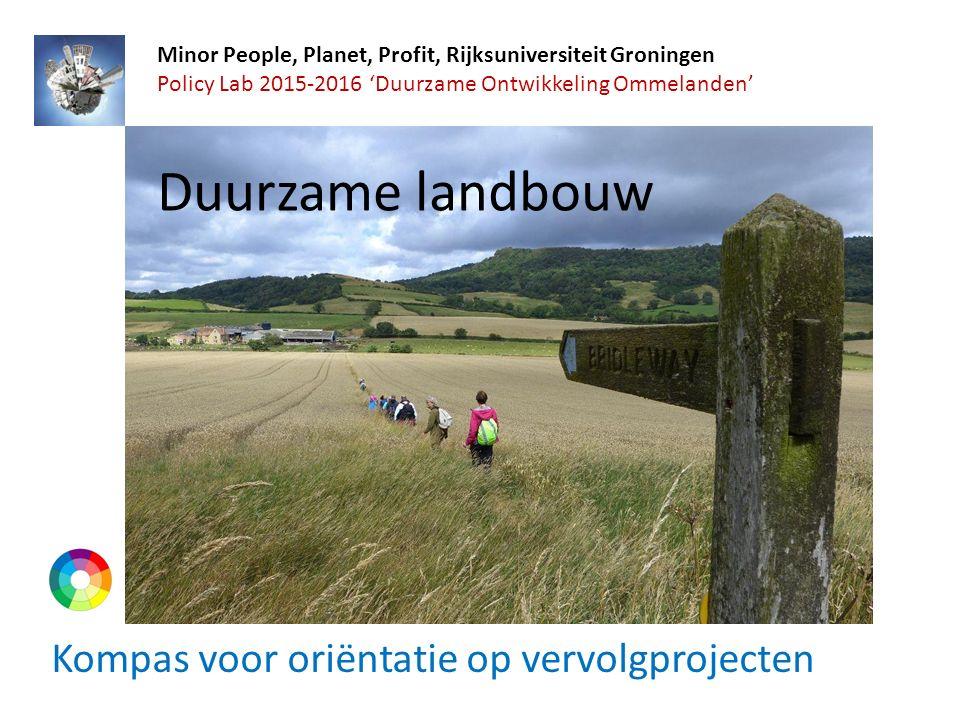 Kompas voor oriëntatie op vervolgprojecten Minor People, Planet, Profit, Rijksuniversiteit Groningen Policy Lab 2015-2016 'Duurzame Ontwikkeling Ommelanden' Duurzame landbouw
