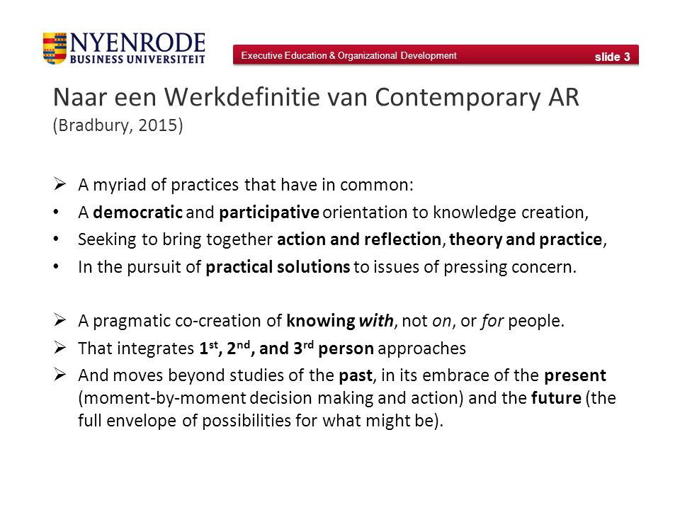 Executive Education & Organizational Development slide 3 Naar een Werkdefinitie van Contemporary AR (Bradbury, 2015)  A myriad of practices that have in common: A democratic and participative orientation to knowledge creation, Seeking to bring together action and reflection, theory and practice, In the pursuit of practical solutions to issues of pressing concern.