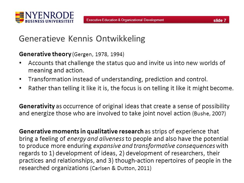Executive Education & Organizational Development slide 7 Generatieve Kennis Ontwikkeling Generative theory (Gergen, 1978, 1994) Accounts that challenge the status quo and invite us into new worlds of meaning and action.
