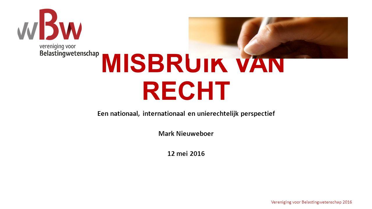 MISBRUIK VAN RECHT Een nationaal, internationaal en unierechtelijk perspectief Mark Nieuweboer 12 mei 2016 Vereniging voor Belastingwetenschap 2016