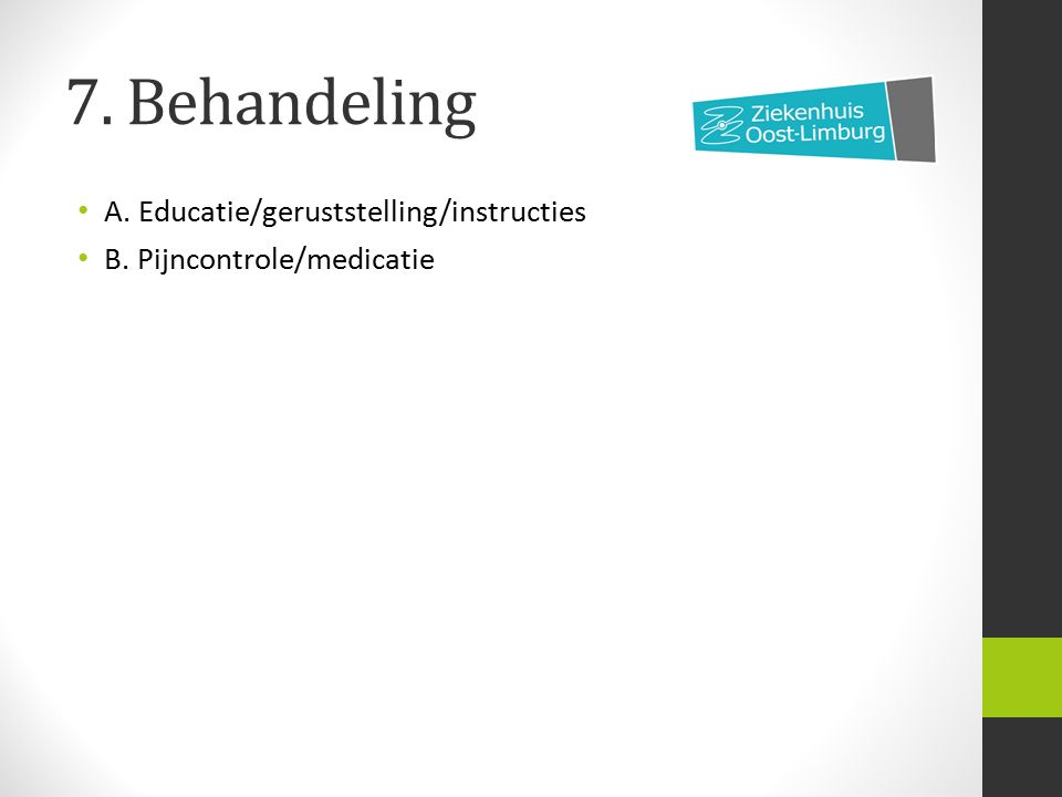 7. Behandeling A. Educatie/geruststelling/instructies B. Pijncontrole/medicatie
