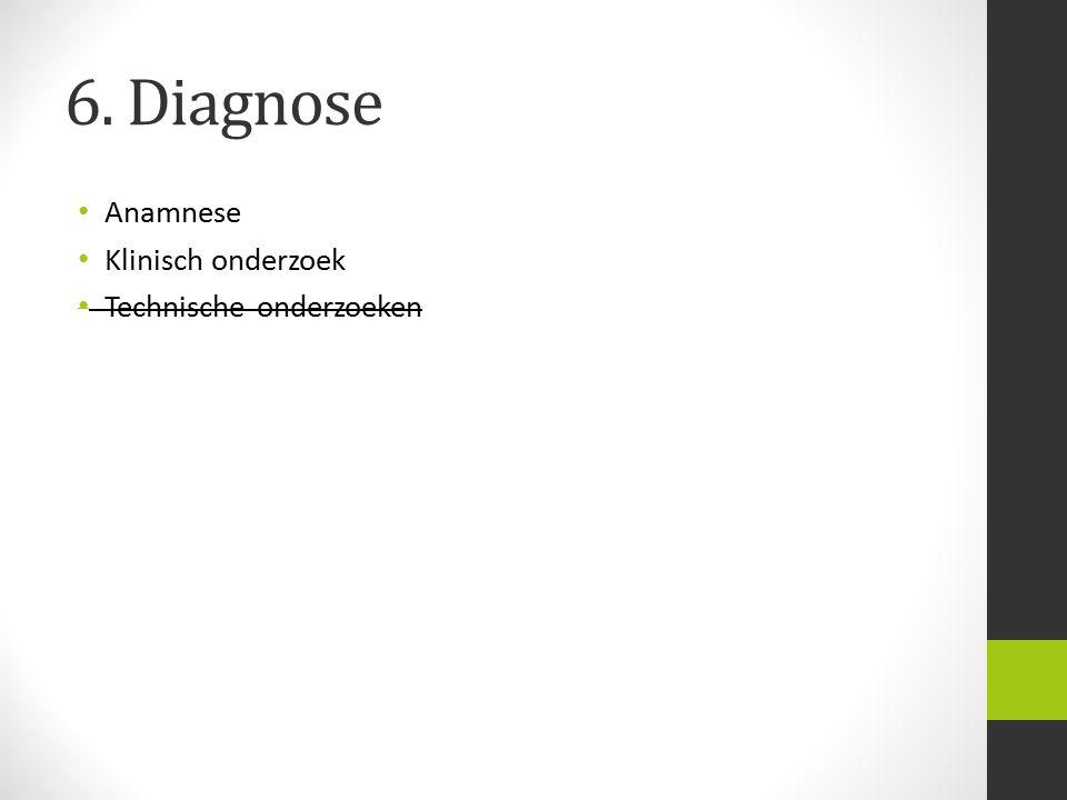 6. Diagnose Anamnese Klinisch onderzoek Technische onderzoeken