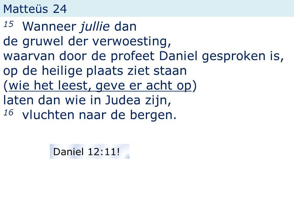 Matteüs 24 15 Wanneer jullie dan de gruwel der verwoesting, waarvan door de profeet Daniel gesproken is, op de heilige plaats ziet staan (wie het leest, geve er acht op) laten dan wie in Judea zijn, 16 vluchten naar de bergen.